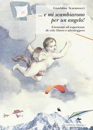E mi scambiarono per un angelo! Emozioni ed esperienze di volo leggero ed ultraleggero (Sport e spettacolo)