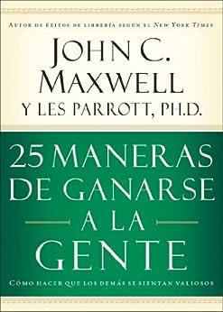 25 maneras de ganarse a la gente: Cómo hacer que los demás se sientan valiosos de [Maxwell, John C.]