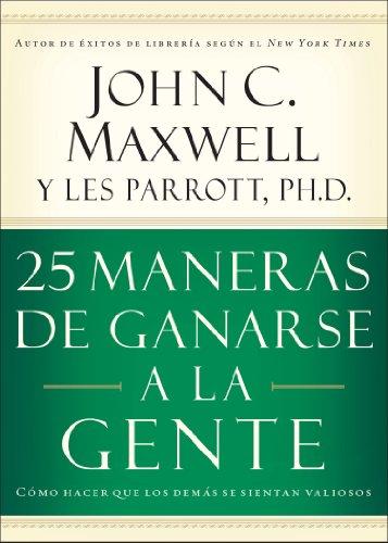 25 maneras de ganarse a la gente: Cómo hacer que los demás se sientan valiosos por John C. Maxwell
