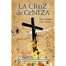 La cruz de ceniza: un estremecedor viaje por el fanatismo y la locura de la religión en la Europa del siglo XVI. ¡En oferta mes indie octubre 2017!