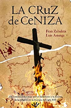La cruz de ceniza: un estremecedor viaje por el fanatismo y la locura de la religión en la Europa del siglo XVI de [Zabaleta, Fran, Astorga, Luis]