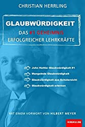 Glaubwürdigkeit - das #1 Geheimnis erfolgreicher Lehrkräfte: Mit einem Vorwort von Hilbert Meyer