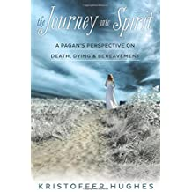 The Journey Into Spirit: A Pagan's Perspective on Death, Dying & Bereavement by Kristoffer Hughes (2014-09-08)