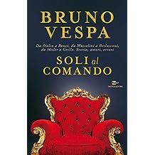 Soli al comando. Da Stalin a Renzi, da Mussolini a Berlusconi, da Hitler a Grillo. Storia, amori, errori