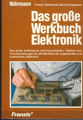 Das grosse Werkbuch Elektronik. Das grosse Arbeitsbuch mit Entwurfsdaten, Tabellen und Grundschaltungen für alle Bereiche der angewandten und praktischen Elektronik Praktische Elektronik