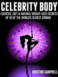 Celebrity Body: Exercise, Diet & Natural Weight loss Secrets of 18 of the World's Sexiest Women (English Edition)