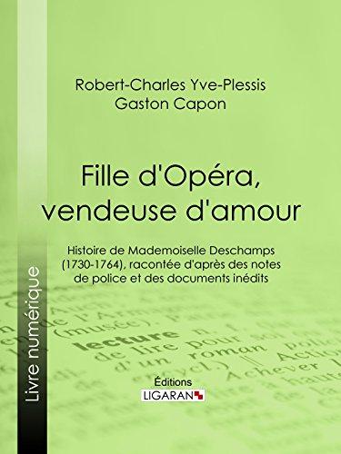Fille d'Opéra, vendeuse d'amour: Histoire de Mademoiselle Deschamps (1730-1764), racontée d'après des notes de police et des documents inédits par Robert-Charles Yve-Plessis