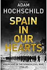 Spain in Our Hearts: Americans in the Spanish Civil War, 1936-1939 by Adam Hochschild (2016-04-07) Hardcover