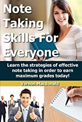 Note Taking Skills For Everyone: Learn the strategies of effective note taking in order to earn maximum grades today! (Study Skills Made Easy) (Volume 1) by Vernon Macdonald (2014-07-09)