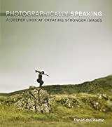 Photographically Speaking: A Deeper Look at Creating Stronger Images (Voices That Matter) by David DuChemin (2011-10-11)