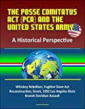 The Posse Comitatus Act (PCA) and the United States Army: A Historical Perspective - Whiskey Rebellion, Fugitive Slave Act, Reconstruction, Grant, 1992 ... Branch Davidian Assault (English Edition)