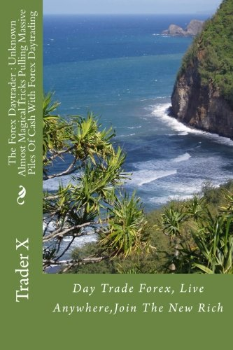 The Forex Daytrader : Unknown Almost Magical Tricks Pulling Massive Piles Of Cash With Forex Daytrading: Day Trade Forex, Live Anywhere,Join The New Rich