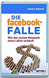 Die facebook-Falle: Wie das soziale Netzwerk unser Leben verkauft