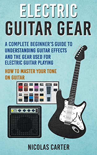 Electric Guitar: Gear - A Complete Beginner\'s Guide To Understanding Guitar Effects And The Gear Used For Electric Guitar Playing & How To Master Your ... (Guitar Mastery Book 3) (English Edition)