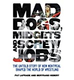 [(Mad Dogs, Midgets and Screw Jobs: The Untold Story of How Montreal Shaped the World of Wrestling)] [ By (author) Pat Laprade, By (author) Bertrand Hebert ] [March, 2013]