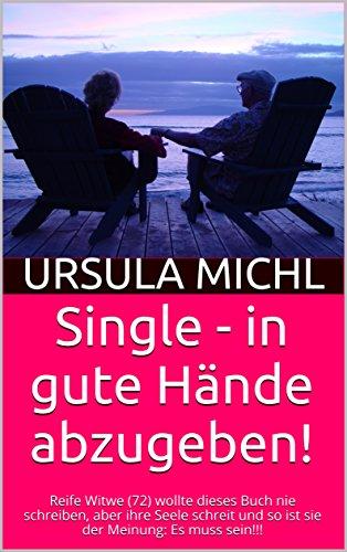Single - in gute Hände abzugeben!: Reife Witwe (72) wollte dieses Buch nie schreiben, aber ihre Seele schreit und so ist sie der Meinung: Es muss sein!!! (norbert.michl@michlhof.de) (Schreiben Sie Ihre Seele)