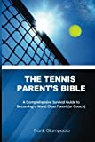 The Tennis Parents Bible: A Comprehensive Survival Guide to Becoming a World Class Tennis Parent or Coach