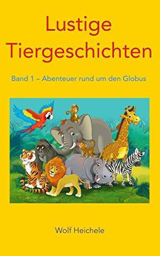 Lustige Tiergeschichten: Band 1 - Abenteuer rund um den Globus -