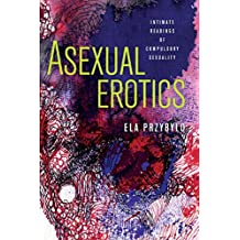 Asexual Erotics: Intimate Readings of Compulsory Sexuality (Abnormalities: Queer/Gender/Embodiment)