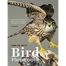 Learn the Art of Bird Photography: The Complete Field Guide for Beginning and Intermediate Photographers and Birders (English Edition)