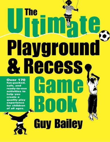 The Ultimate Playground & Recess Game Book: Over 170 fun-packed, safe, and ready-to-use activities to help you create a quality play experience for children of all ages.
