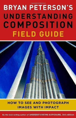 Bryan Peterson's Understanding Composition Field Guide: How to See and Photograph Images with Impact by Bryan F. Peterson (2012-11-06)
