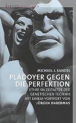 Plädoyer gegen die Perfektion: Ethik im Zeitalter der genetischen Technik. Mit einem Vorwort von Jürgen Habermas