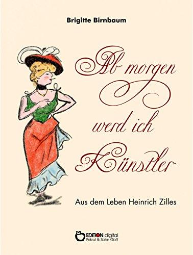 Ab morgen werd ich Künstler: Eine Erzählung aus dem Leben Heinrich Zilles