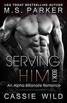 Serving HIM Vol. 1: Alpha Billionaire romance by [Parker, M. S., Wild, Cassie]