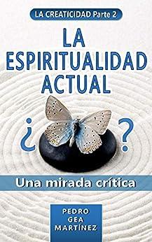 LA ESPIRITUALIDAD ACTUAL (LA CREATICIDAD Parte 2): Una mirada crítica de la espiritualidad actual para un mejor desarrollo y crecimiento personal de [Gea Martinez, Pedro]