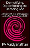 Demystifying, Deconstructing and Decoding God: A Book with lots of Questions and a few Answers on GOD