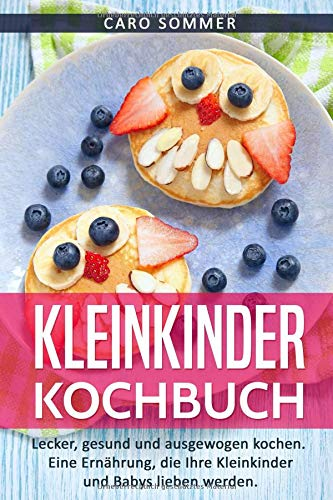 Kleinkinder Kochbuch: Lecker, gesund und ausgewogen. Eine Ernährung, die Ihre Kleinkinder und Babys lieben werden.