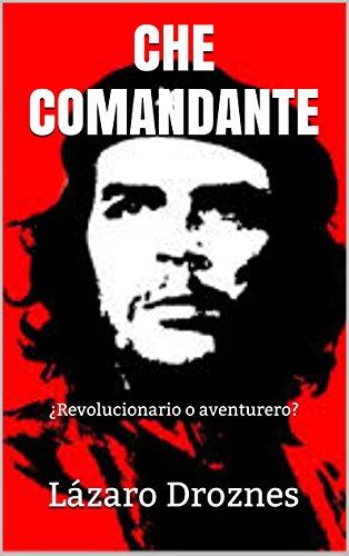 CHE COMANDANTE: ¿Revolucionario o aventurero? por Lázaro Droznes