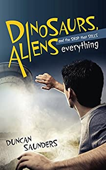 Dinosaurs, Aliens And The Shop That Sells Everything by [Saunders, Duncan]
