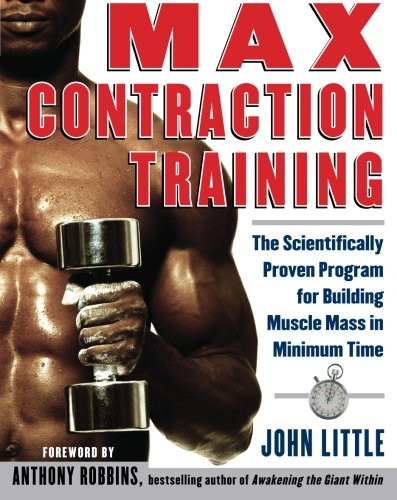 Max Contraction Training: The Scientifically Proven Program for Building Muscle Mass in Minimum Time por John Little