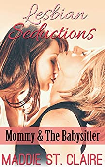 Lesbian Seductions: Mommy & the Babysitter: (Lesbian Babysitter Older Woman Younger Woman Erotic Fantasy) (English Edition) par [St. Claire, Maddie]