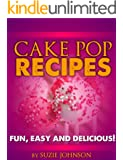 """Cake Pops: Easy And Delicious Cake Pop recipes The Whole Family Will Love!"""""""