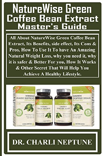 Extract Bean Dr. Coffee Oz (NatureWise Green Coffee Bean Extract Master's Guide: All About NatureWise Green Coffee Bean Extract, Its Benefits, side effect, Its Cons & Pros, How ... & Other Secret That Will Help You Achieve...)