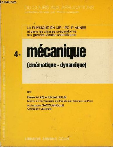 DU COURS AUX APPLICATIONS / TOME 4 : MECANIQUE (CINEMATIQUE-DYNAMIQUE) / LA PHYSIQUE EN MP, PC 1ere ANNEE ET CLASSES PREPARATORIES AUX GRANDES ECOLES SCIENTIFIQUES.