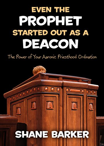 even-the-prophet-started-out-as-a-deacon-the-power-of-your-aaronic-priesthood-ordination-by-shane-ba