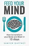 Feed Your Mind: How to Transform Your Body and Brain in 10 Days