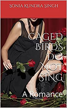 CAGED BIRDS DO NOT SING: A Romance by [Singh, Sonia Kundra]