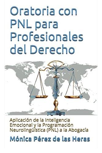 Oratoria con PNL para Profesionales del Derecho: Aplicación de la Inteligencia Emocional y la Programación Neurolingüística a la Abogacía por Mónica Pérez de las Heras