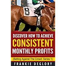 Horse Racing: Discover How To Achieve Consistent Monthly Profits: Betting Against The Crowd (English Edition)