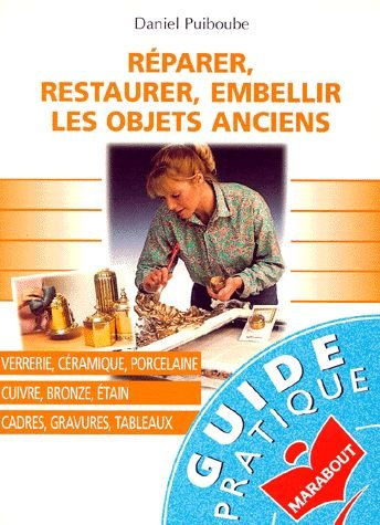 Réparer, restaurer, embellir les objets anciens par Daniel Puiboube