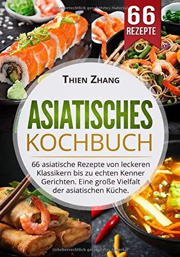 Asiatisches Kochbuch: 66 asiatische Rezepte von leckeren Klassikern bis zu echten Kenner Gerichten. Eine große Vielfalt der asiatischen Küche.