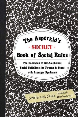The Asperkid's (Secret) Book of Social Rules: The Handbook of Not-So-Obvious Social Guidelines for Tweens and Teens with Asperger Syndrome