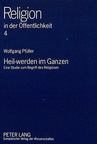 Heil-werden im Ganzen: Eine Studie zum Begriff des Religiösen (Religion in der Öffentlichkeit)
