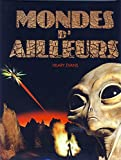 Mondes d'ailleurs - La vérité qui se cache derrière les OVNI, les extraterrestres, les abductions et le paranormal