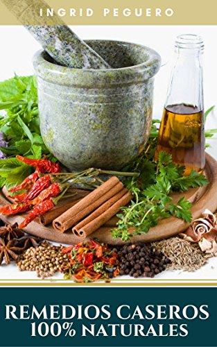 Remedios  Caseros 100% Naturales: Remedios Caseros Naturales Para mas de 100 Problemas De Salud